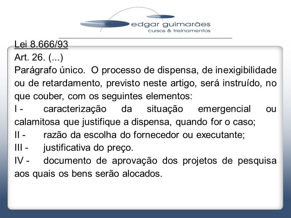 Lei 8.666/93 Art. 26. (...) Parágrafo único. O processo de dispensa, de inexigibilidade ou de retardamento, previsto neste artigo, será instruído, no