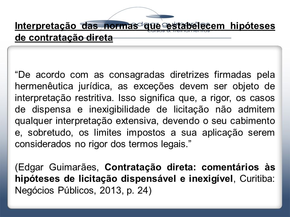 """Interpretação das normas que estabelecem hipóteses de contratação direta """"De acordo com as consagradas diretrizes firmadas pela hermenêutica jurídica,"""