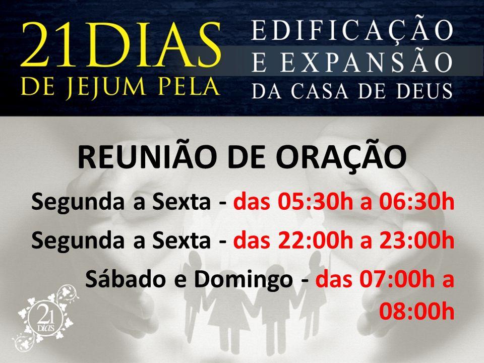 REUNIÃO DE ORAÇÃO Segunda a Sexta - das 05:30h a 06:30h Segunda a Sexta - das 22:00h a 23:00h Sábado e Domingo - das 07:00h a 08:00h