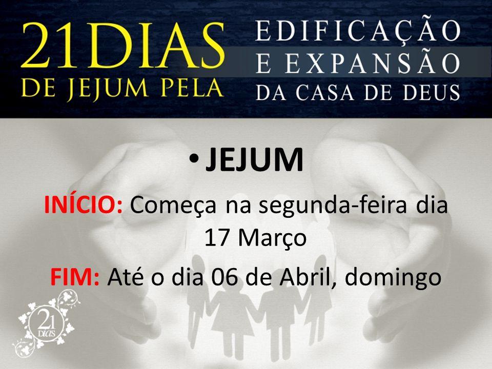 • JEJUM INÍCIO: Começa na segunda-feira dia 17 Março FIM: Até o dia 06 de Abril, domingo
