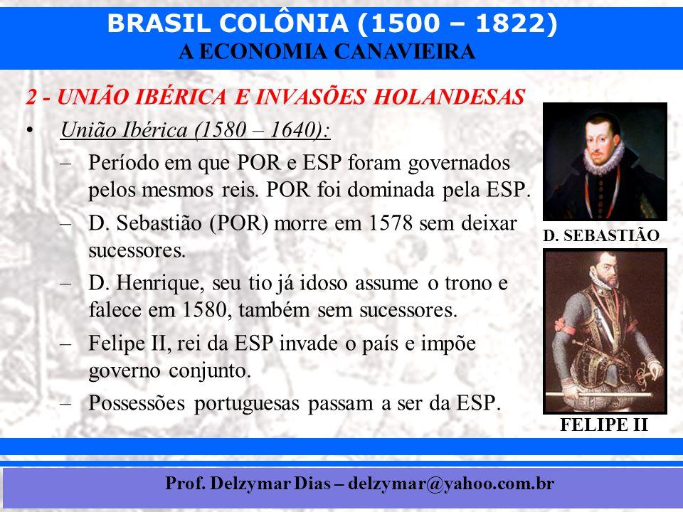 BRASIL COLÔNIA (1500 – 1822) Prof. Iair iair@pop.com.br A ECONOMIA CANAVIEIRA 2 - UNIÃO IBÉRICA E INVASÕES HOLANDESAS •União Ibérica (1580 – 1640): –P