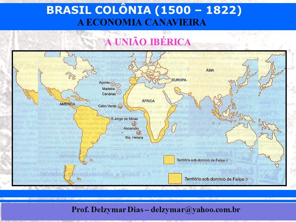 BRASIL COLÔNIA (1500 – 1822) Prof. Iair iair@pop.com.br A ECONOMIA CANAVIEIRA A UNIÃO IBÉRICA Prof. Delzymar Dias – delzymar@yahoo.com.br