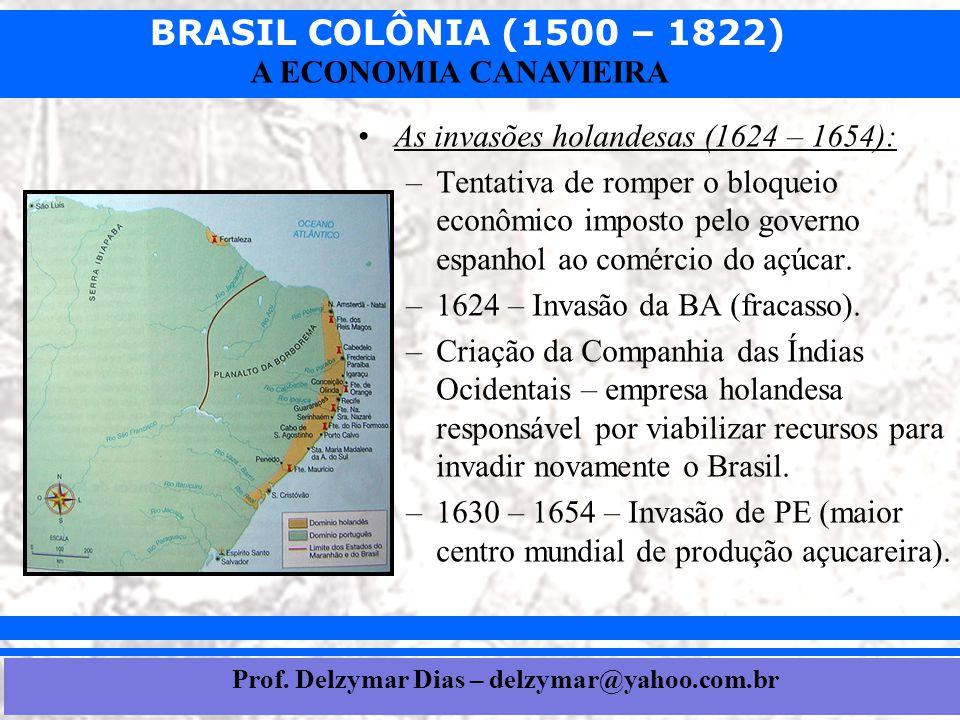 BRASIL COLÔNIA (1500 – 1822) Prof. Iair iair@pop.com.br A ECONOMIA CANAVIEIRA •As invasões holandesas (1624 – 1654): –Tentativa de romper o bloqueio e