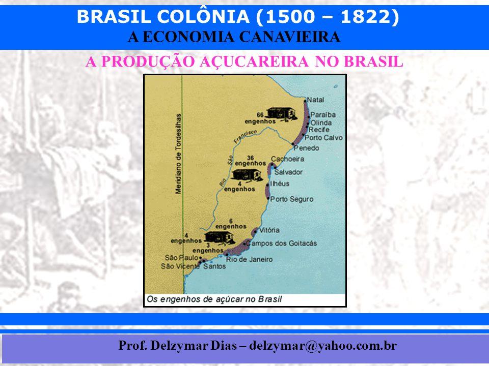 BRASIL COLÔNIA (1500 – 1822) Prof. Iair iair@pop.com.br A ECONOMIA CANAVIEIRA A PRODUÇÃO AÇUCAREIRA NO BRASIL Prof. Delzymar Dias – delzymar@yahoo.com