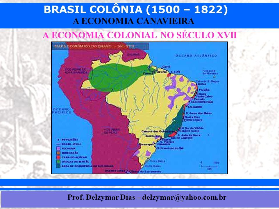BRASIL COLÔNIA (1500 – 1822) Prof. Iair iair@pop.com.br A ECONOMIA CANAVIEIRA A ECONOMIA COLONIAL NO SÉCULO XVII Prof. Delzymar Dias – delzymar@yahoo.