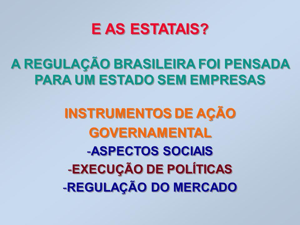 E AS ESTATAIS? A REGULAÇÃO BRASILEIRA FOI PENSADA PARA UM ESTADO SEM EMPRESAS INSTRUMENTOS DE AÇÃO GOVERNAMENTAL -ASPECTOS SOCIAIS -EXECUÇÃO DE POLÍTI