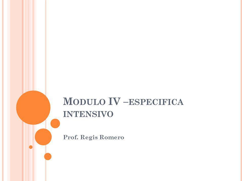 M ODULO IV – ESPECIFICA INTENSIVO Prof. Regis Romero