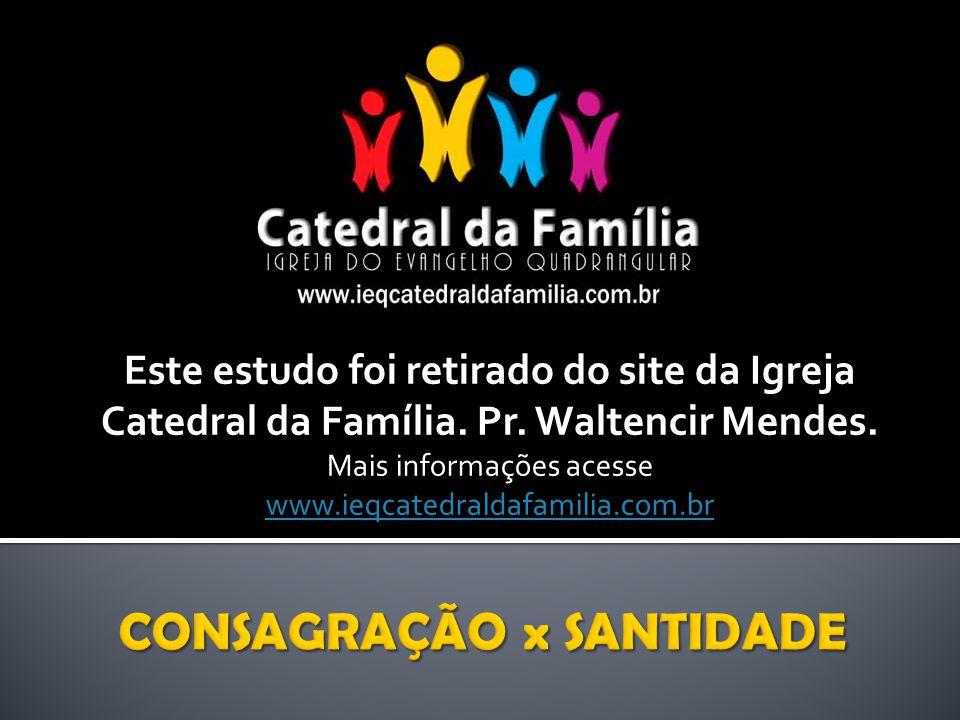 Este estudo foi retirado do site da Igreja Catedral da Família. Pr. Waltencir Mendes. Mais informações acesse www.ieqcatedraldafamilia.com.br