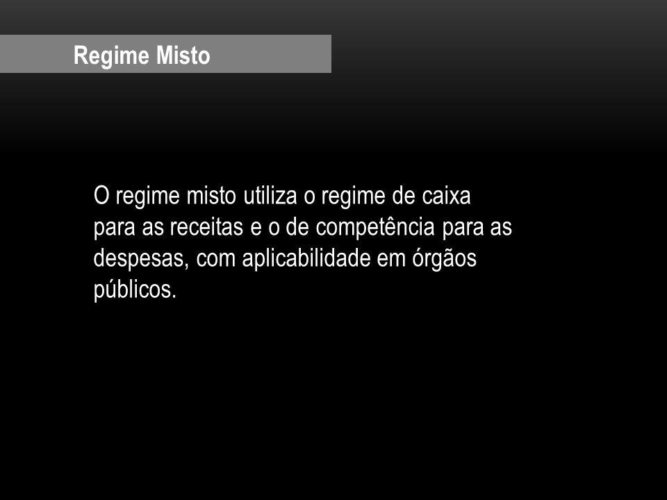 Regime Misto O regime misto utiliza o regime de caixa para as receitas e o de competência para as despesas, com aplicabilidade em órgãos públicos.