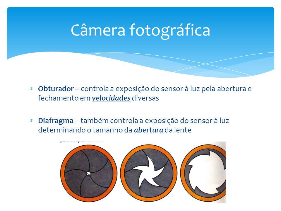  Obturador – controla a exposição do sensor à luz pela abertura e fechamento em velocidades diversas  Diafragma – também controla a exposição do sen