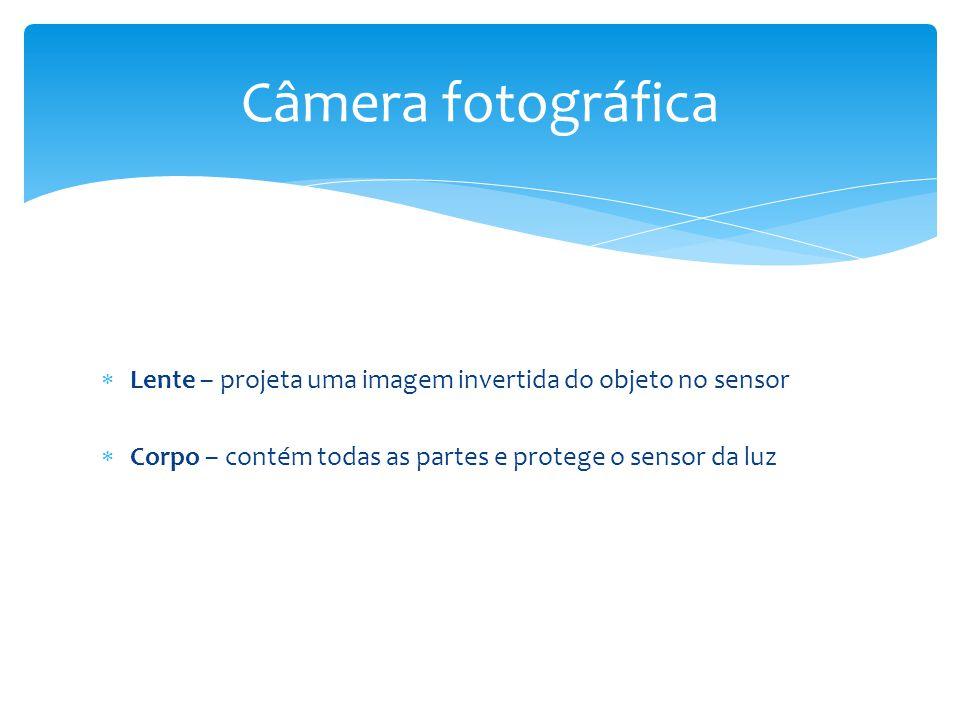 Lente – projeta uma imagem invertida do objeto no sensor  Corpo – contém todas as partes e protege o sensor da luz Câmera fotográfica