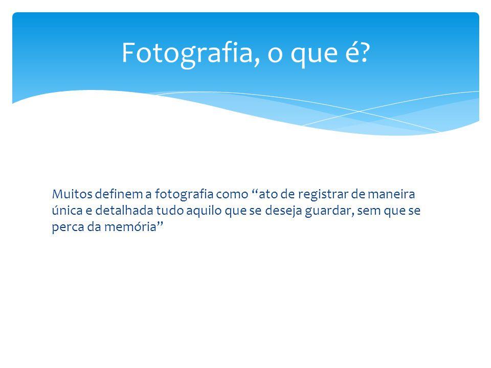 """Fotografia, o que é? Muitos definem a fotografia como """"ato de registrar de maneira única e detalhada tudo aquilo que se deseja guardar, sem que se per"""