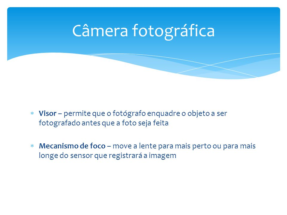  Obturador – controla a exposição do sensor à luz pela abertura e fechamento em velocidades diversas  Diafragma – também controla a exposição do sensor à luz determinando o tamanho da abertura da lente Câmera fotográfica