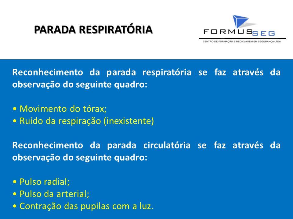 PARADA RESPIRATÓRIA Reconhecimento da parada respiratória se faz através da observação do seguinte quadro: • Movimento do tórax; • Ruído da respiração (inexistente) Reconhecimento da parada circulatória se faz através da observação do seguinte quadro: • Pulso radial; • Pulso da arterial; • Contração das pupilas com a luz.