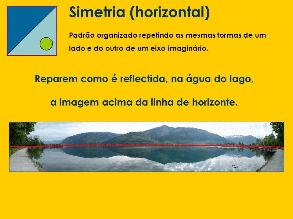 Simetria (horizontal) Padrão organizado repetindo as mesmas formas de um lado e do outro de um eixo imaginário. Reparem como é reflectida, na água do