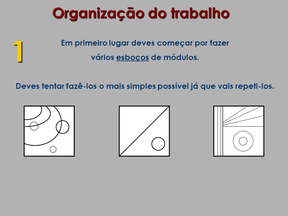 Organização do trabalho Em primeiro lugar deves começar por fazer vários esboços de módulos. Deves tentar fazê-los o mais simples possível já que vais