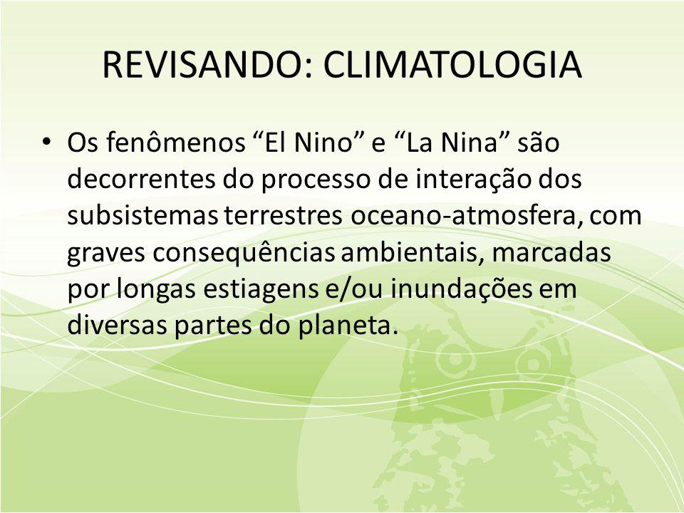 REVISANDO: CLIMATOLOGIA • Os fenômenos El Nino e La Nina são decorrentes do processo de interação dos subsistemas terrestres oceano-atmosfera, com graves consequências ambientais, marcadas por longas estiagens e/ou inundações em diversas partes do planeta.