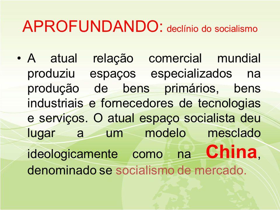 APROFUNDANDO: declínio do socialismo •A atual relação comercial mundial produziu espaços especializados na produção de bens primários, bens industriais e fornecedores de tecnologias e serviços.