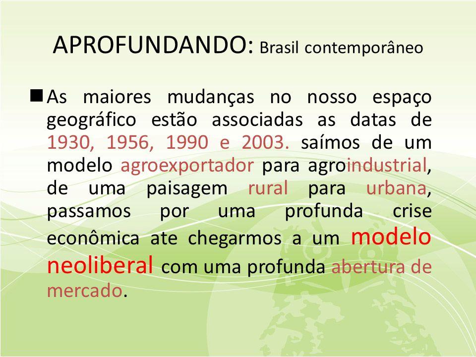 APROFUNDANDO: Brasil contemporâneo  As maiores mudanças no nosso espaço geográfico estão associadas as datas de 1930, 1956, 1990 e 2003.