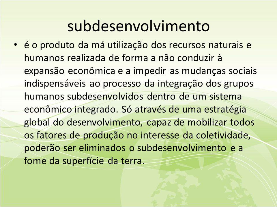 subdesenvolvimento • é o produto da má utilização dos recursos naturais e humanos realizada de forma a não conduzir à expansão econômica e a impedir as mudanças sociais indispensáveis ao processo da integração dos grupos humanos subdesenvolvidos dentro de um sistema econômico integrado.