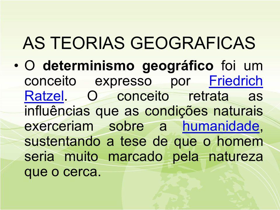 AS TEORIAS GEOGRAFICAS •O determinismo geográfico foi um conceito expresso por Friedrich Ratzel.