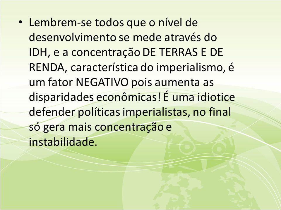 • Lembrem-se todos que o nível de desenvolvimento se mede através do IDH, e a concentração DE TERRAS E DE RENDA, característica do imperialismo, é um fator NEGATIVO pois aumenta as disparidades econômicas.