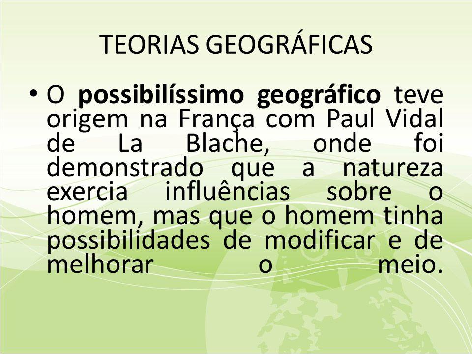TEORIAS GEOGRÁFICAS • O possibilíssimo geográfico teve origem na França com Paul Vidal de La Blache, onde foi demonstrado que a natureza exercia influências sobre o homem, mas que o homem tinha possibilidades de modificar e de melhorar o meio.