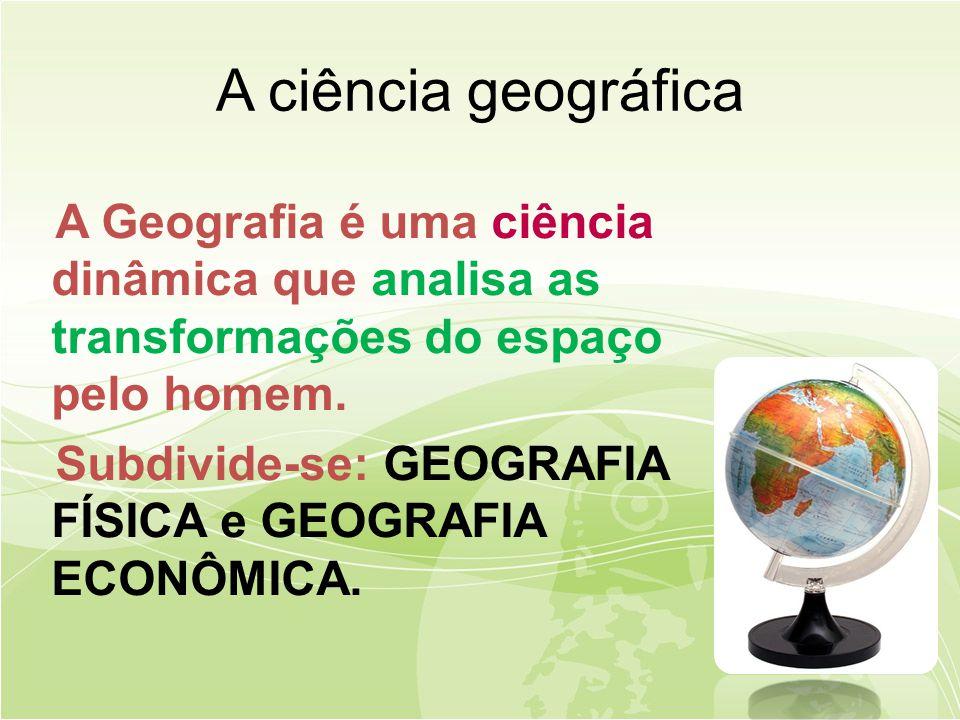 A ciência geográfica A Geografia é uma ciência dinâmica que analisa as transformações do espaço pelo homem.