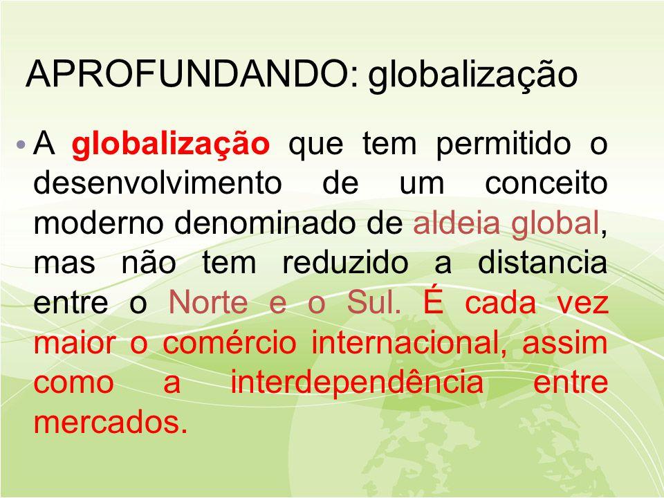 APROFUNDANDO: globalização • A globalização que tem permitido o desenvolvimento de um conceito moderno denominado de aldeia global, mas não tem reduzido a distancia entre o Norte e o Sul.