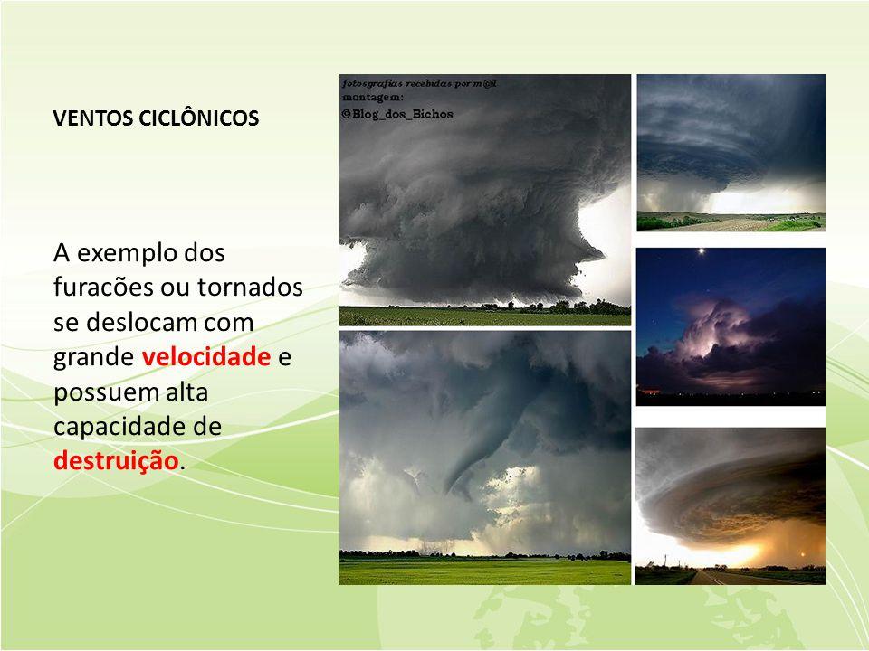 VENTOS CICLÔNICOS A exemplo dos furacões ou tornados se deslocam com grande velocidade e possuem alta capacidade de destruição.
