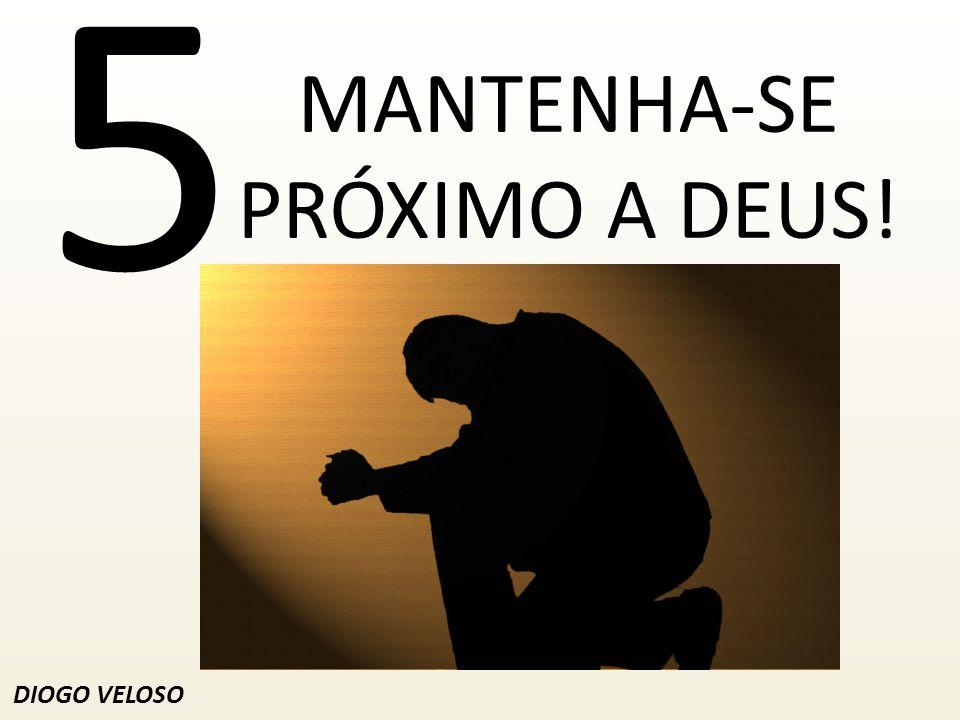 5 MANTENHA-SE PRÓXIMO A DEUS! DIOGO VELOSO