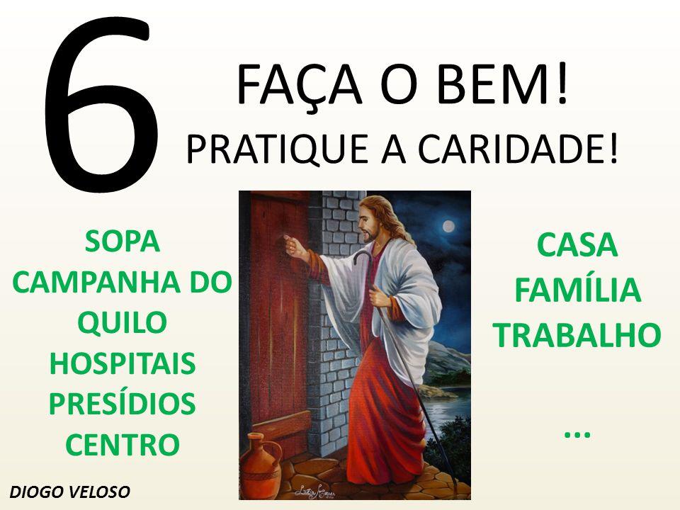 6 FAÇA O BEM.PRATIQUE A CARIDADE.