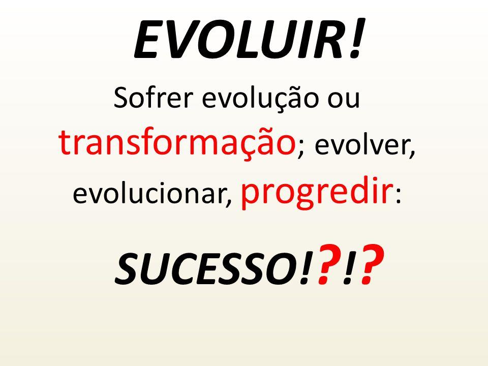 EVOLUIR! SUCESSO! ? ! ? Sofrer evolução ou transformação ; evolver, evolucionar, progredir :