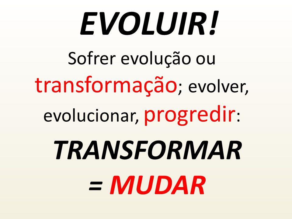 EVOLUIR! TRANSFORMAR = MUDAR Sofrer evolução ou transformação ; evolver, evolucionar, progredir :