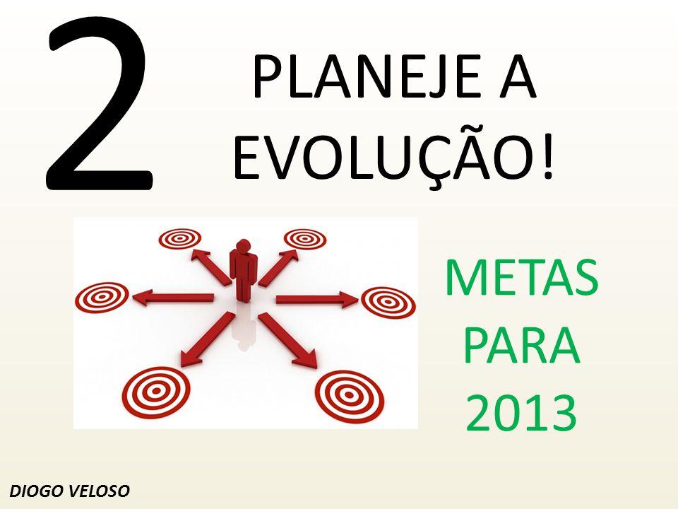 2 PLANEJE A EVOLUÇÃO! DIOGO VELOSO METAS PARA 2013