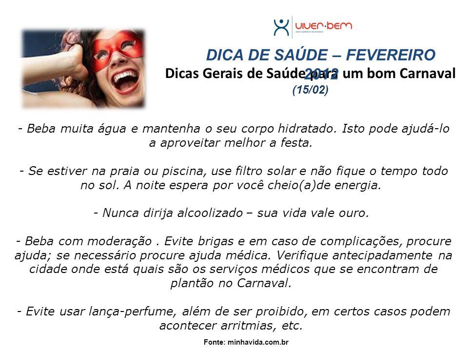 Dicas Gerais de Saúde para um bom Carnaval (15/02) Fonte: minhavida.com.br DICA DE SAÚDE – FEVEREIRO 2012 - Beba muita água e mantenha o seu corpo hidratado.