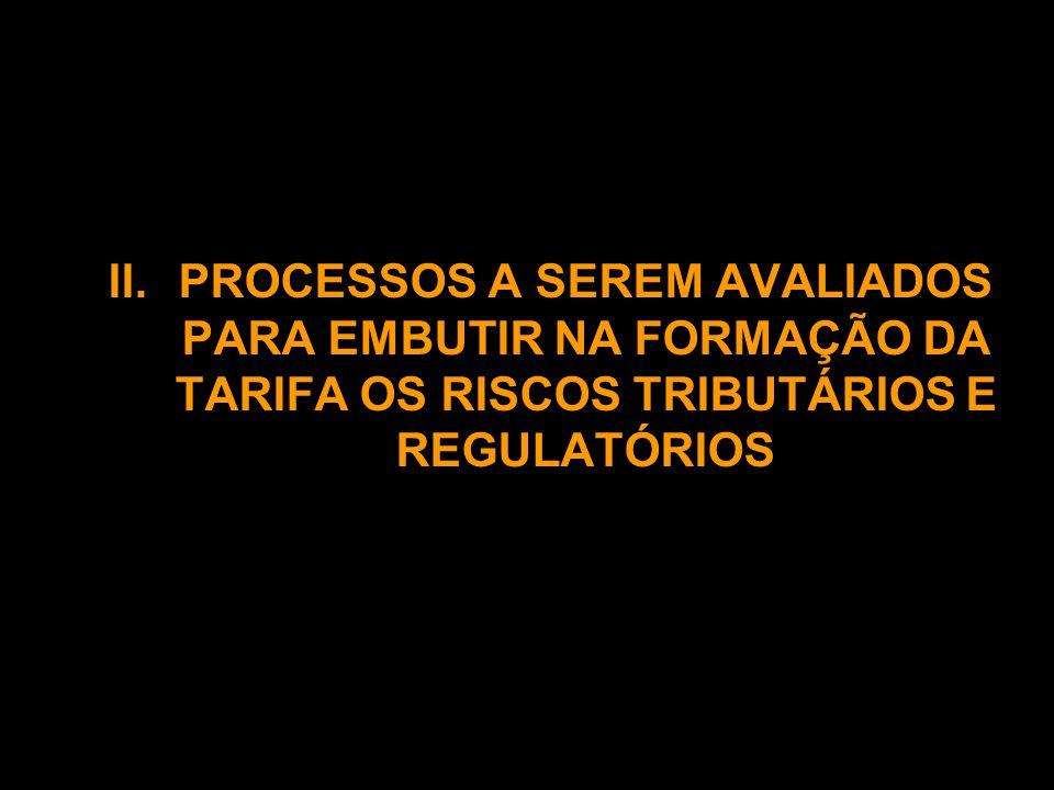II.PROCESSOS A SEREM AVALIADOS PARA EMBUTIR NA FORMAÇÃO DA TARIFA OS RISCOS TRIBUTÁRIOS E REGULATÓRIOS