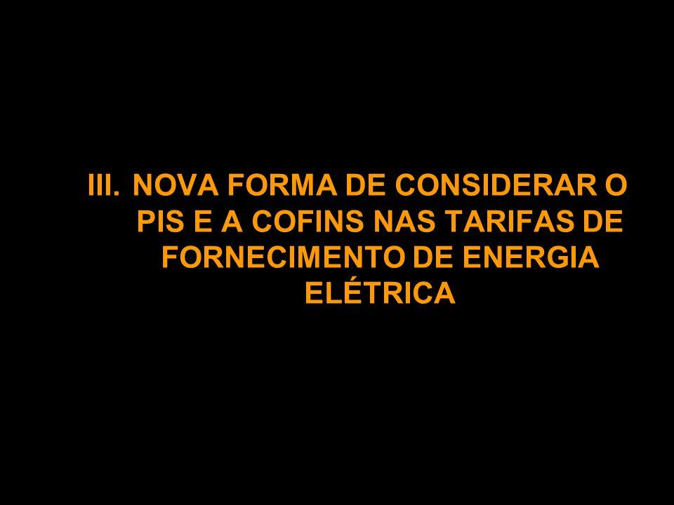 III.NOVA FORMA DE CONSIDERAR O PIS E A COFINS NAS TARIFAS DE FORNECIMENTO DE ENERGIA ELÉTRICA