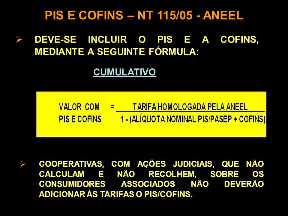  DEVE-SE INCLUIR O PIS E A COFINS, MEDIANTE A SEGUINTE FÓRMULA: PIS E COFINS – NT 115/05 - ANEEL CUMULATIVO  COOPERATIVAS, COM AÇÕES JUDICIAIS, QUE NÃO CALCULAM E NÃO RECOLHEM, SOBRE OS CONSUMIDORES ASSOCIADOS NÃO DEVERÃO ADICIONAR ÀS TARIFAS O PIS/COFINS.