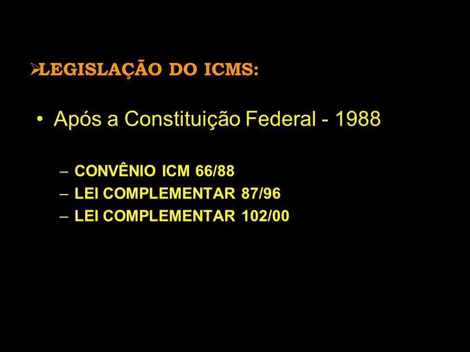  LEGISLAÇÃO DO ICMS: •Após a Constituição Federal - 1988 –CONVÊNIO ICM 66/88 –LEI COMPLEMENTAR 87/96 –LEI COMPLEMENTAR 102/00