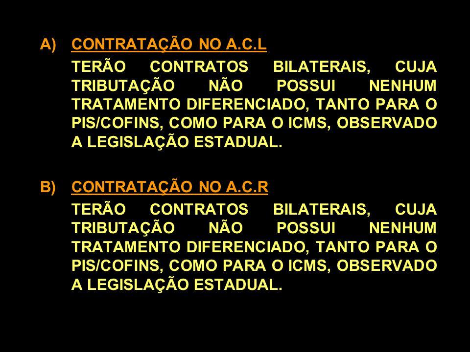 A)CONTRATAÇÃO NO A.C.L TERÃO CONTRATOS BILATERAIS, CUJA TRIBUTAÇÃO NÃO POSSUI NENHUM TRATAMENTO DIFERENCIADO, TANTO PARA O PIS/COFINS, COMO PARA O ICMS, OBSERVADO A LEGISLAÇÃO ESTADUAL.