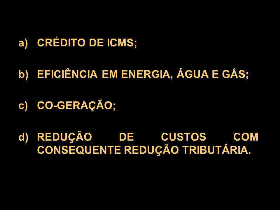 a)CRÉDITO DE ICMS; b)EFICIÊNCIA EM ENERGIA, ÁGUA E GÁS; c)CO-GERAÇÃO; d)REDUÇÃO DE CUSTOS COM CONSEQUENTE REDUÇÃO TRIBUTÁRIA.
