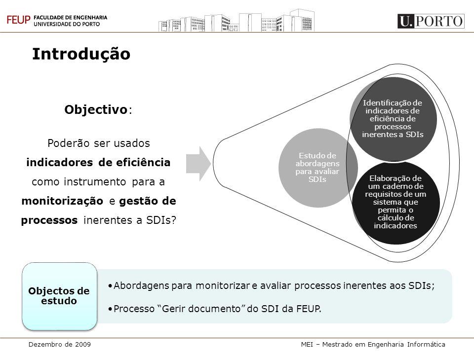 Dezembro de 2009MEI – Mestrado em Engenharia Informática Proposta de indicadores Razões que motivaram a escolha da abordagem dos indicadores:  Existência de uma cultura de cálculo de indicadores no SDI da FEUP;  Inexistência de indicadores de eficiência (tempo e custo) para os processos inerentes aos SDIs.