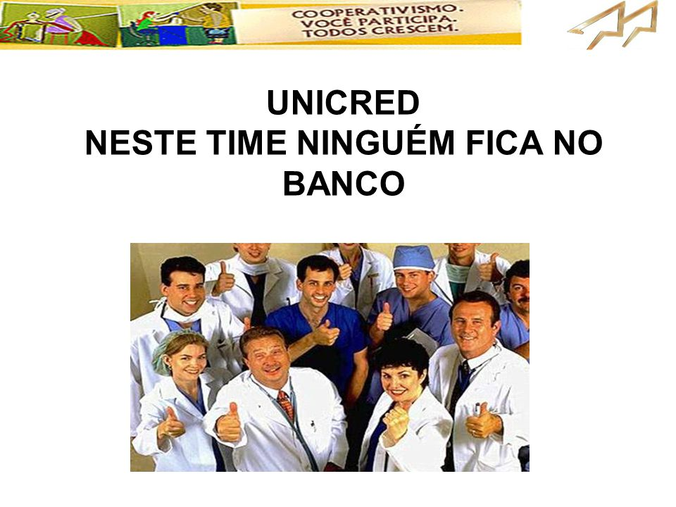 UNICRED NESTE TIME NINGUÉM FICA NO BANCO