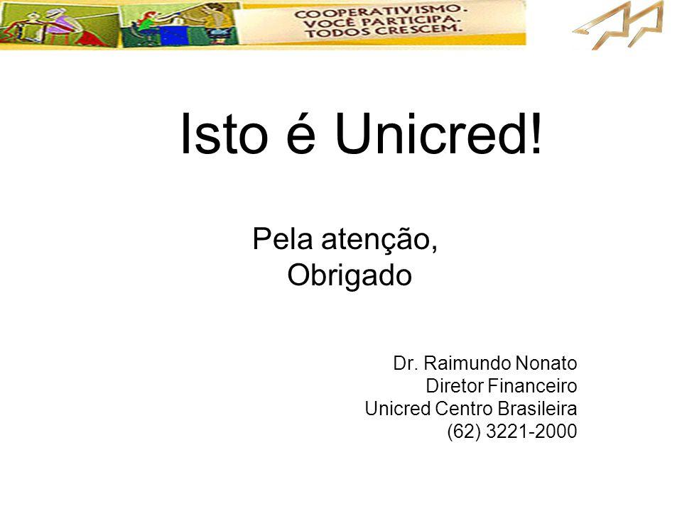 Isto é Unicred! Pela atenção, Obrigado Dr. Raimundo Nonato Diretor Financeiro Unicred Centro Brasileira (62) 3221-2000