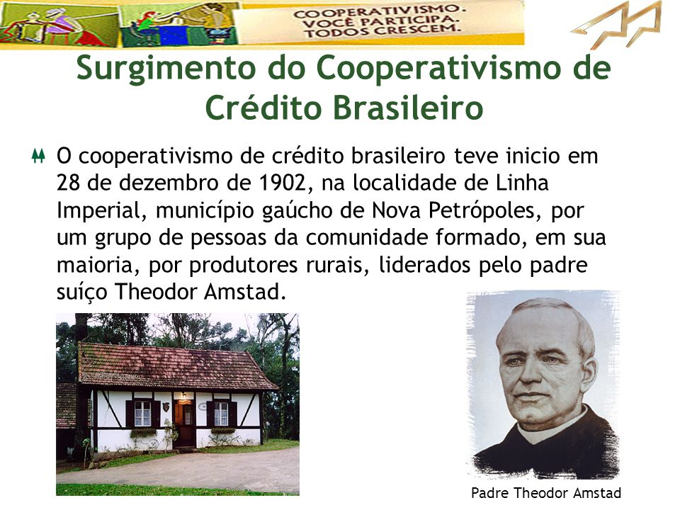 O cooperativismo de crédito brasileiro teve inicio em 28 de dezembro de 1902, na localidade de Linha Imperial, município gaúcho de Nova Petrópoles, po