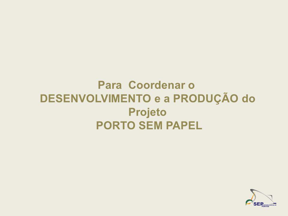 Para Coordenar o DESENVOLVIMENTO e a PRODUÇÃO do Projeto PORTO SEM PAPEL