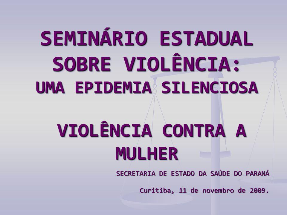 SEMINÁRIO ESTADUAL SOBRE VIOLÊNCIA: UMA EPIDEMIA SILENCIOSA VIOLÊNCIA CONTRA A MULHER SECRETARIA DE ESTADO DA SAÚDE DO PARANÁ Curitiba, 11 de novembro de 2009.