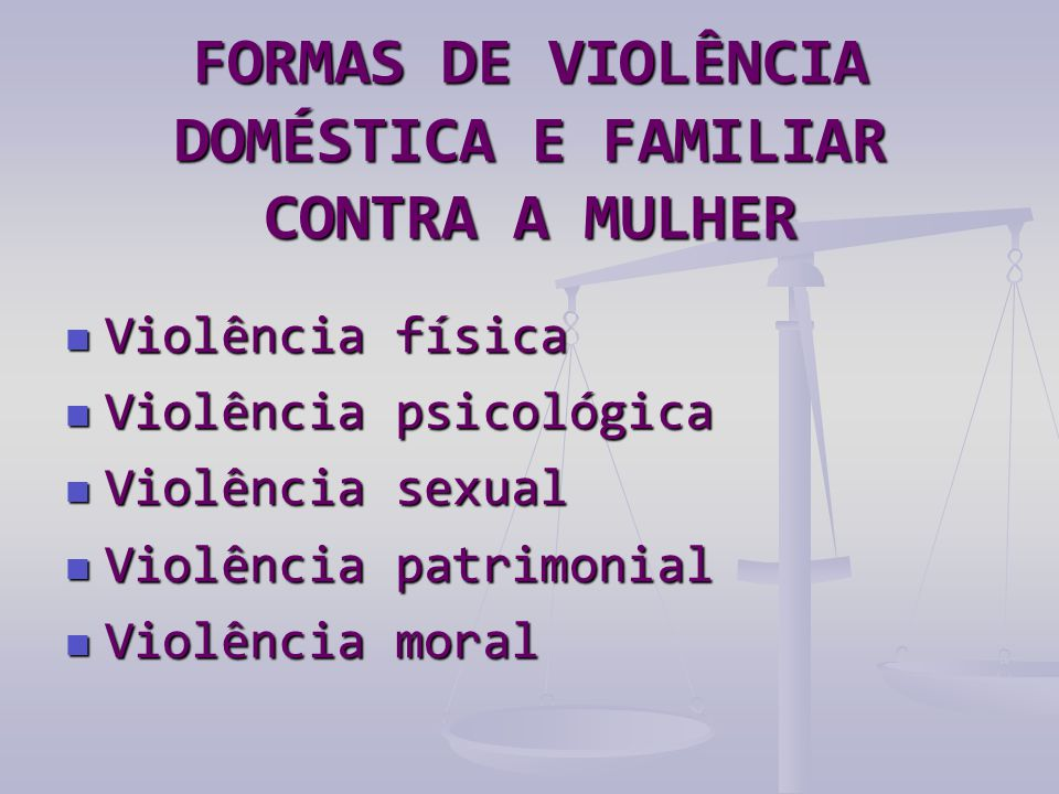 FORMAS DE VIOLÊNCIA DOMÉSTICA E FAMILIAR CONTRA A MULHER  Violência física  Violência psicológica  Violência sexual  Violência patrimonial  Violê