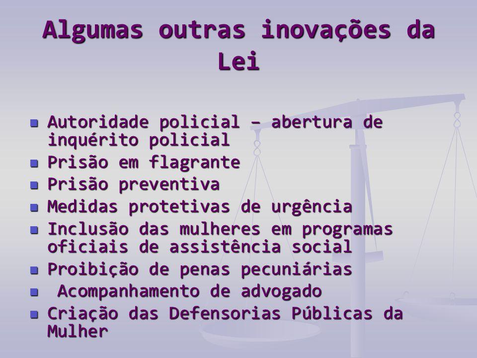 Algumas outras inovações da Lei  Autoridade policial – abertura de inquérito policial  Prisão em flagrante  Prisão preventiva  Medidas protetivas